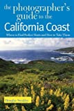 The Photographer's Guide to the California Coast: Where to Find Perfect Shots and How to Take Them