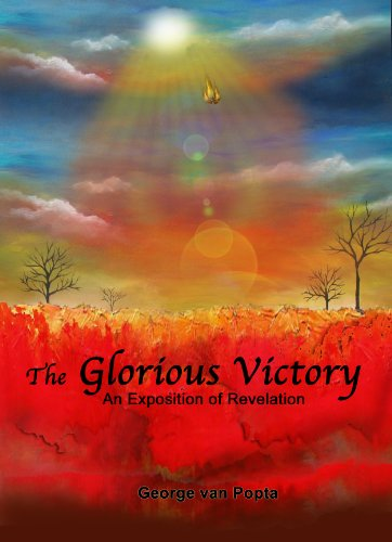 The Glorious Victory: An Exposition of Revelation by [van Popta, George]