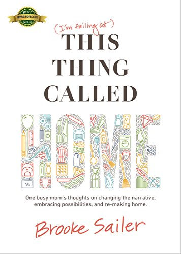This Thing Called Home: One busy mom's thoughts on changing the narrative, embracing possibilities and re-making home (Life Of A Stay At Home Mom)