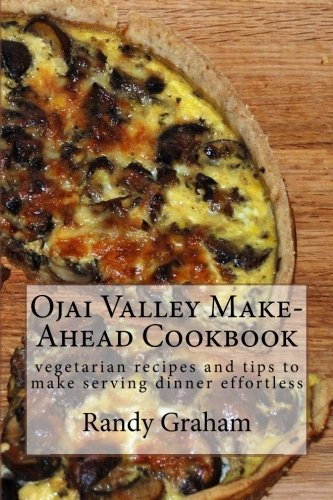 Ojai Valley Make-Ahead Cookbook: vegetarian recipes and tips to make serving dinner effortless by Randy Graham