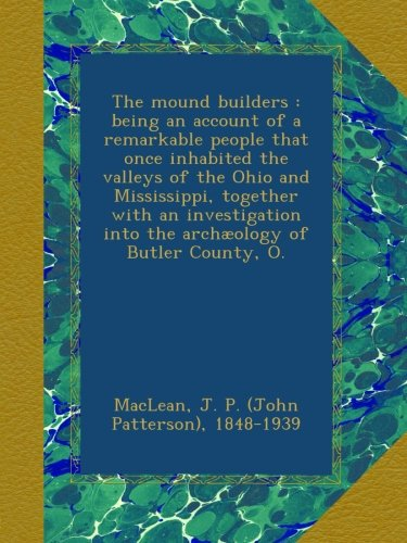The mound builders : being an account of a remarkable people that once inhabited the valleys of the Ohio and Mississippi, together with an investigation into the archæology of Butler County, O. pdf epub