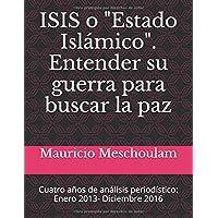 """ISIS o """"Estado Islámico"""":  Entender su Guerra para Buscar la Paz: Cuatro años de análisis periodístico: Enero 2013- Diciembre 2016 (Spanish Edition)"""