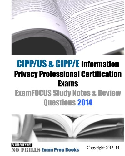 CIPP/US & CIPP/E Information Privacy Professional Certification Exams ExamFOCUS Study Notes & Review Questions 2014