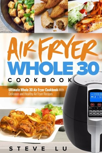 Air Fryer Whole 30 Cookbook: Ultimate Whole 30 Air Fryer Cookbook-With Delicious and Healthy Air Fryer Recipes by Steve Lu