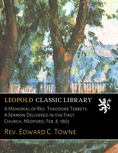 A Memorial of Rev. Theodore Tebbets: A Sermon Delivered in the First Church, Medford, Feb. 8, 1863 ebook