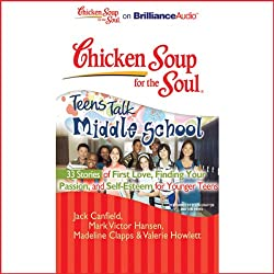 Chicken Soup for the Soul: Teens Talk Middle School - 33 Stories of First Love, Finding Your Passion and Self-Esteem