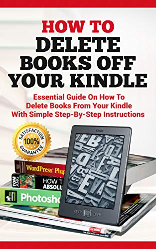 How To Delete Books off Your Kindle: Essential Guide on how to Delete Books from Your Kindle with Simple Step-By-Step Instructions (Delete Book Off Kindle)