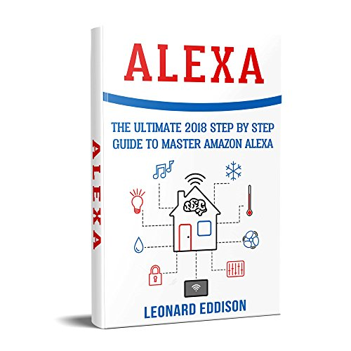 Alexa: The Ultimate 2018 Step By Step Guide To Master Amazon Alexa