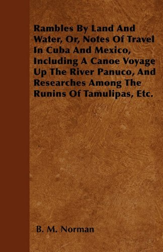 Rambles By Land And Water, Or, Notes Of Travel In Cuba And Mexico, Including A Canoe Voyage Up The River Panuco, And Researches Among The Runins Of Tamulipas, Etc. by B. M. Norman (2011-05-16)