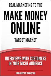Real Marketing To The Make Money Online Target Market: Interviews With Customers In Your Niche Audience (Marketing Strategies Series Book 5)