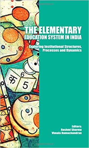 The Elementary Education System in India: Exploring Institutional Structures, Processes and Dynamics