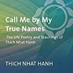 Call Me by My True Names: The Life Poetry and Teachings of Thich Nhat Hanh | Thich Nhat Hanh