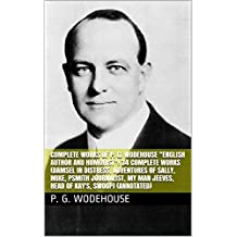 """Complete Works of P. G. Wodehouse """"English Author and Humorist""""! 34 Complete Works (Damsel in Distress, Adventures of Sally, Mike, Psmith Journalist, My Man Jeeves, Head of Kay's, Swoop) (Annotated)"""