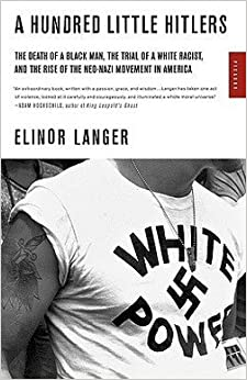 Elinor Langer: A Hundred Little Hitlers : The Death of a Black Man, the Trial of a White Racist, and the Rise of the Neo-Nazi Movement in America (Paperback); 2004 Edition