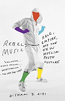 Rebel Music: Race, Empire, and the New Muslim Youth Culture by [Aidi, Hisham]