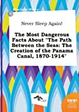 Never Sleep Again! the Most Dangerous Facts about the Path Between the Seas: The Creation of the Panama Canal, 1870-1914