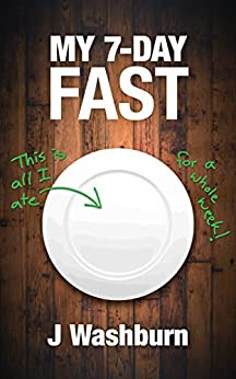 MY 7-DAY FAST: A Health Experiment (ESSAYS Book 3) by [Washburn, J]