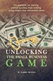Unlocking the Small Business Game: The Playbook for Starting a Small Business from Nothing Using Simple Clear Uncommon Sense