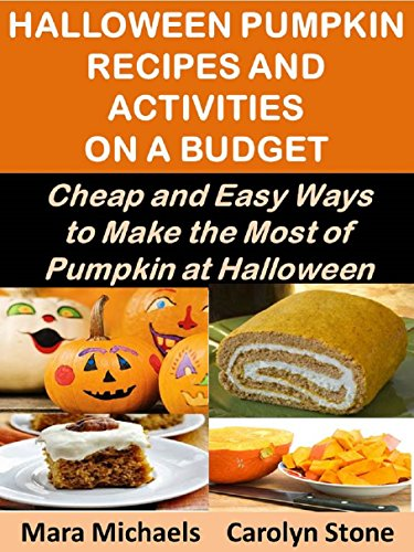Halloween Pumpkin Recipes and Activities on a Budget: Cheap and Easy Ways to Make the Most of Pumpkin at Halloween (Food Matters Book 22) by [Michaels, Mara, Stone, Carolyn]