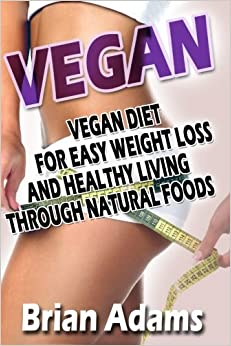 Vegan: Vegan Diet for Easy Weight Loss and Healthy Living Through Natural Foods