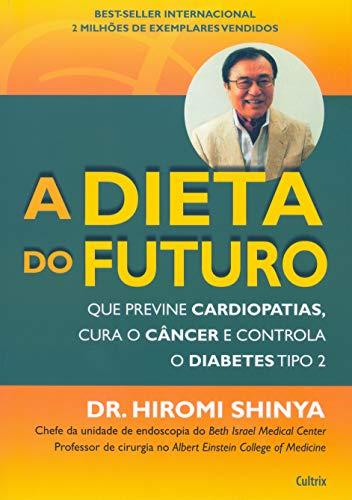 Dieta do Futuro: Que Previne Cardiopatias, Cura o Câncer e Controla o Diabetes Tipo 2