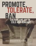Promote, Tolerate, Ban: Culture and Art in Cold War Hungary