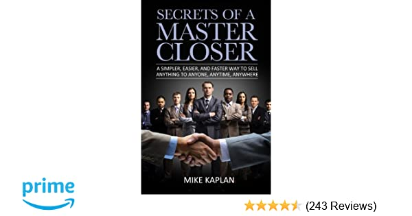 detailed look 3d552 85547 Secrets of a Master Closer  A Simpler, Easier, And Faster Way To Sell  Anything To Anyone, Anytime, Anywhere  Mr. Mike Kaplan  9780615917825   Amazon.com  ...