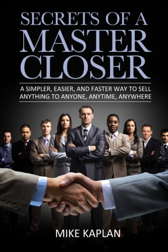 Secrets of a Master Closer: A Simpler, Easier, And Faster Way To Sell Anything To Anyone, Anytime, Anywhere (Best Way To Increase Sales)