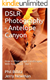 DSLR Photography - Antelope Canyon (How to Photograph Landscapes with Your DSLR Book 1)