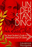 UNDERSTANDING JOHN STUART MILL: The Smart Student's Guide to Utilitarianism and On Liberty (Smart Student's Guides to Philosophical Classics Book 3)