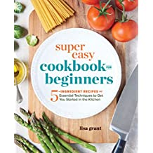 Super Easy Cookbook for Beginners: 5-Ingredient Recipes and Essential Techniques to Get You Started in the Kitchen