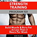 Strength Training Program 101: Build Muscle & Burn Fat...in Less Than 3 Hours Per Week Audiobook by Marc McLean Narrated by Evan Schmitt