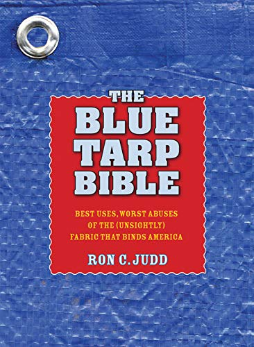 The Blue Tarp Bible: Best Uses, Worst Abuses of the (Unsightly) Fabric That Binds America