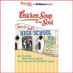 Chicken Soup for the Soul: Teens Talk High School - 34 Stories of Self-Esteem, Dating and Doing the Right Thing for Older Teens