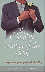 Complete Father Of The Bride: A Comprehensive Guide to Your Daughter's Wedding