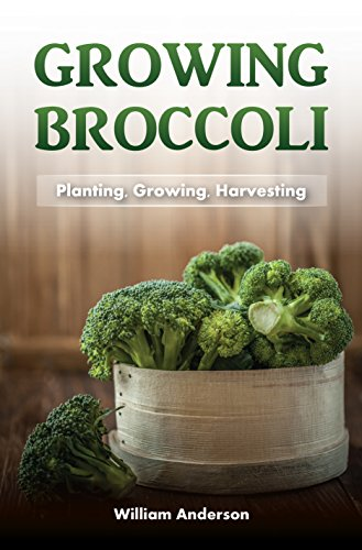 Broccoli Growing: Planting, Growing, Harvesting by [Anderson, William]