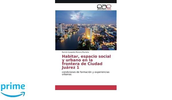 Habitar, espacio social y urbano en la frontera de Ciudad Juárez 1: condiciones de formación y experiencias urbanas: Amazon.es: Ramón Leopoldo Moreno ...