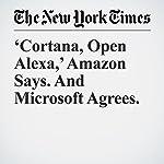 'Cortana, Open Alexa,' Amazon Says. And Microsoft Agrees. | Nick Wingfield
