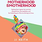 Motherhood Smotherhood: Fighting Back Against the Lactivists, Mompetitions, Germophobes, and So-Called Experts Who Are Driving Us Crazy | JJ Keith