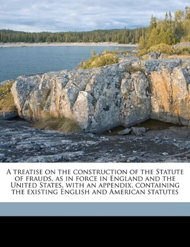 Download A treatise on the construction of the Statute of frauds, as in force in England and the United States, with an appendix, containing the existing English and American statutes pdf epub