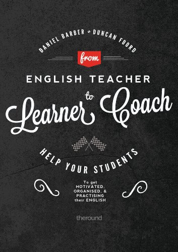 From English Teacher to Learner Coach: Help your students get motivated, get organised and get practising! (English Edition)