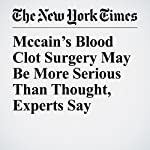 Mccain's Blood Clot Surgery May Be More Serious Than Thought, Experts Say | Denise Grady,Robert Pear