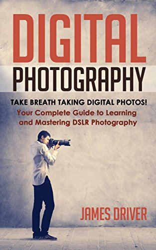 Photography: Digital Photography! Take Breath Taking Digital Photos! Your Complete Guide to Learning and Mastering DSLR Photography (DSLR Photography - Cameras - DSLR - Digital Cam