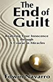 The End of Guilt: Realizing Your Innocence Through a Course in Miracles, Edwin Navarro, 148259465X