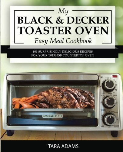 My Black and Decker Toaster Oven Easy Meal Cookbook: 101 Surprisingly Delicious Recipes for Your T01303SB Countertop Oven (Black and Decker Toaster Ovens)