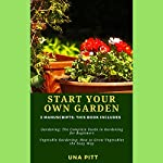 Start Your Own Garden: 2 Manuscripts: Gardening: The Complete Guide to Gardening for Beginners, Vegetable Gardening: How to Grow Vegetables the Easy Way | Una Pitt