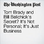 Tom Brady and Bill Belichick's Secret? It's Not Personal; It's Just Business | Sally Jenkins