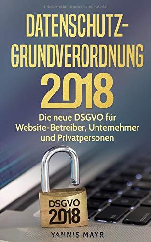 Datenschutz Grundverordnung 2018: Die neue DSGVO für Website Betreiber, Unternehmer und Privatpersonen Taschenbuch – 13. August 2018 Yannis Mayr Independently published 171814427X