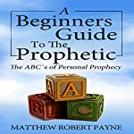 The Beginners Guide to the Prophetic: The ABC's of Personal Prophecy | Matthew Robert Payne