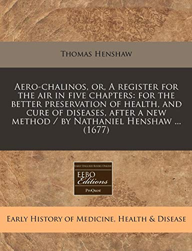 Aero-chalinos, or, A register for the air in five chapters: for the better preservation of health, and cure of diseases, after a new method / by Nathaniel Henshaw ... (1677)